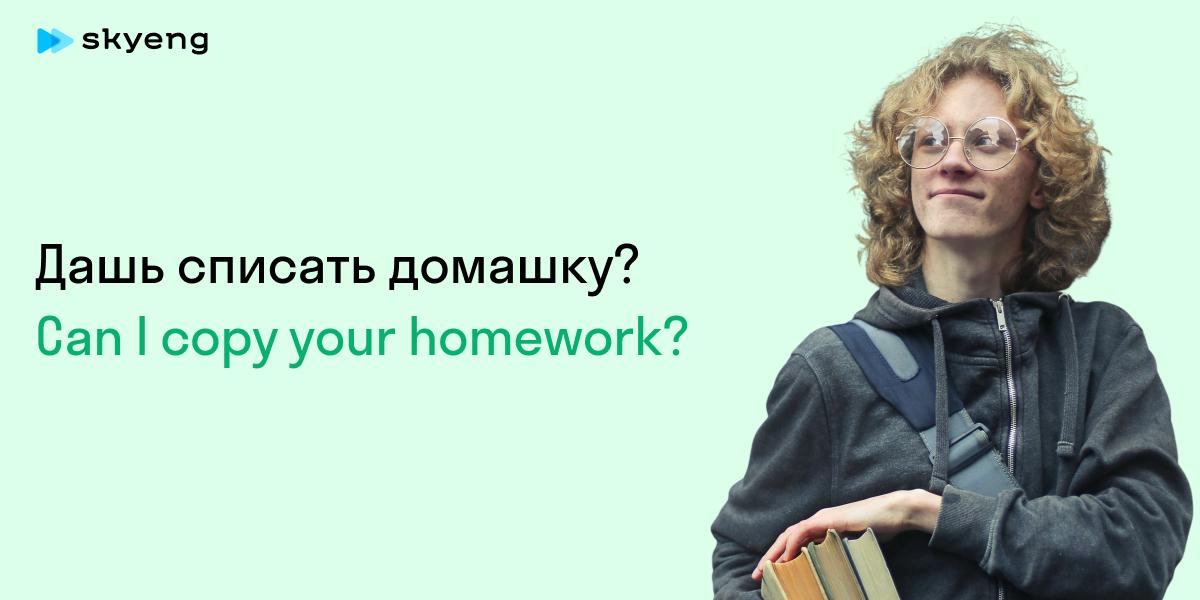 Дашь списать домашку? Can I copy your homework?