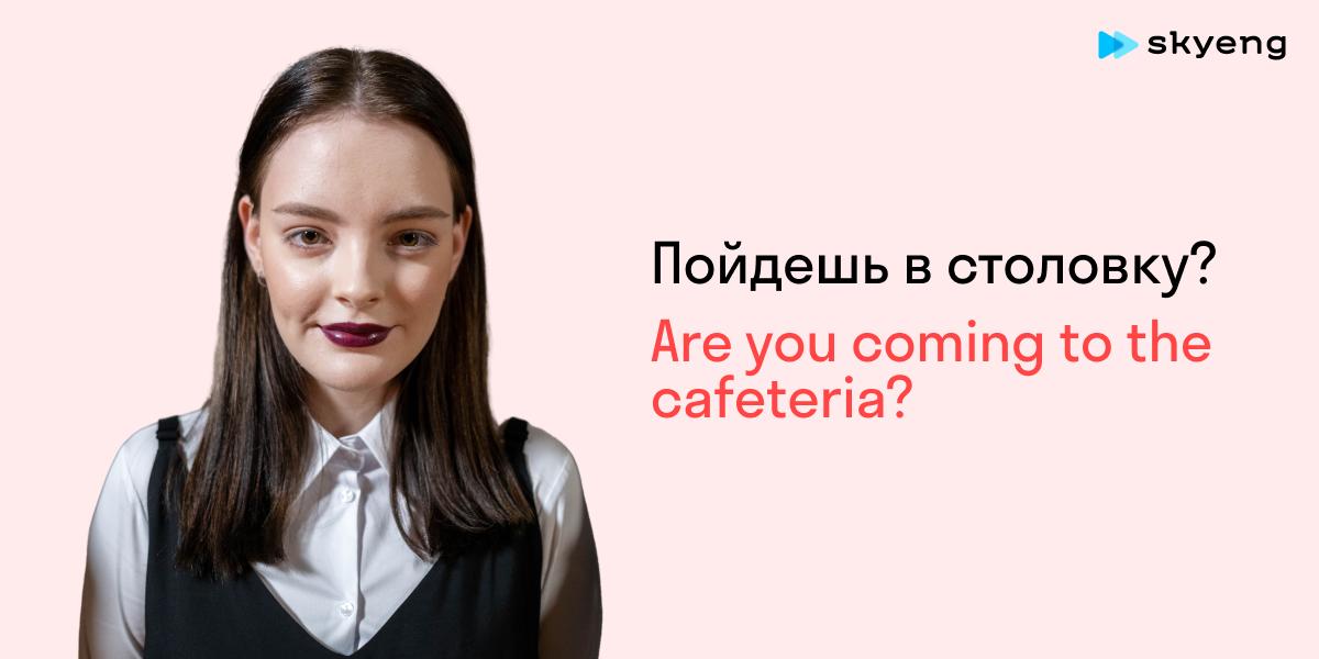 Пойдешь в столовку? Are you coming to the cafeteria?
