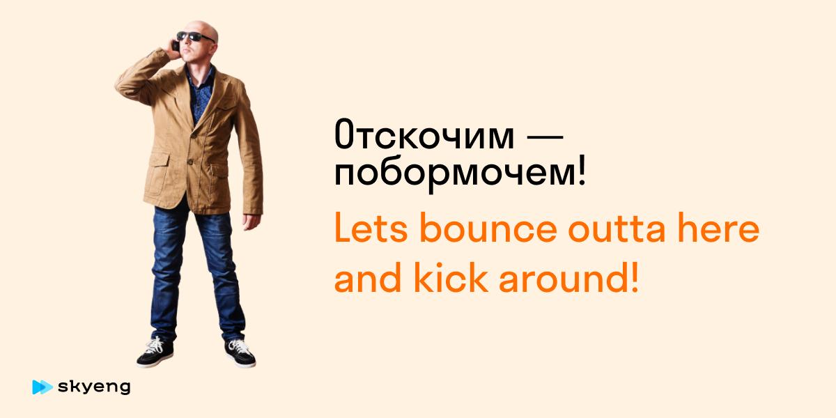 Отскочим — побормочем!  Lets bounce outta here and kick around!