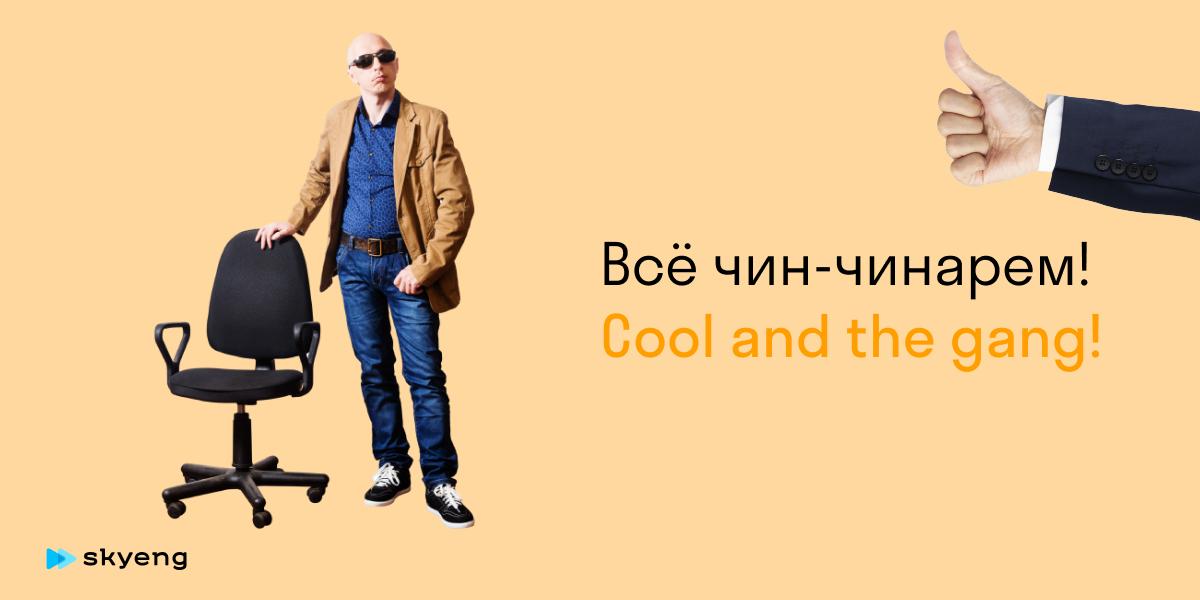 Всё чин-чинарем! Cool and the gang!